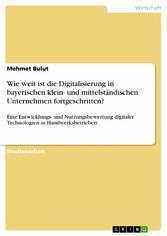 Wie weit ist die Digitalisierung in bayerischen klein- und mittelständischen Unternehmen fortgeschritten? Eine Entwicklungs- und Nutzungsbewertung digitaler Technologien in Handwerksbetrieben