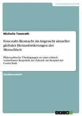 Foucaults Biomacht im Angesicht aktueller globaler Herausforderungen der Menschheit Philosophische Überlegungen zu einer ethisch vertretbaren Biopolitik der Zukunft am Beispiel der Gentechnik
