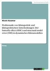 Problematik von Klimapolitik und klimapolitischen Entscheidungen. Der butterfly effect (SDIC) und structural model error (SME) in dynamischen Klimamodellen