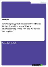 Schutzimpfungen als Instrument von Public Health. Grundlagen zum Thema Immunisierung sowie Vor- und Nachteile des Impfens