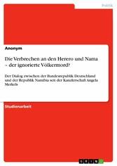 Die Verbrechen an den Herero und Nama - der ignorierte Völkermord? Der Dialog zwischen der Bundesrepublik Deutschland und der Republik Namibia seit der Kanzlerschaft Angela Merkels
