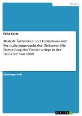 Mediale Ästhetiken und Formations- und Formulierungsregeln des Diskurses. Die Darstellung des Vietnamkriegs in der 'konkret' von 1968