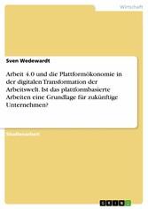 Arbeit 4.0 und die Plattformökonomie in der digitalen Transformation der Arbeitswelt. Ist das plattformbasierte Arbeiten eine Grundlage für zukünftige Unternehmen?