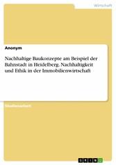 Nachhaltige Baukonzepte am Beispiel der Bahnstadt in Heidelberg. Nachhaltigkeit und Ethik in der Immobilienwirtschaft