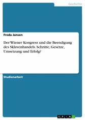 Der Wiener Kongress und die Beendigung des Sklavenhandels. Schritte, Gesetze, Umsetzung und Erfolg?