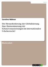 Die Herausforderung der Globalisierung. Eine Harmonisierung der Schutzvoraussetzungen im internationalen Urheberrecht?