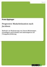 Progressive Muskelrelaxation nach Jacobson Methode zur Reduzierung von (Stress-)Belastungen. Grundlagen und Leitfaden mit Anleitungstext zur Übungsdurchführung