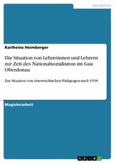 Die Situation von Lehrerinnen und Lehrern zur Zeit des Nationalsozialismus im Gau Oberdonau. Zur Situation von österreichischen Pädagogen nach 1938