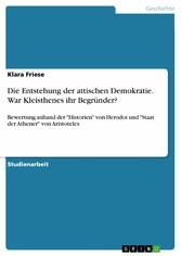 Die Entstehung der attischen Demokratie. War Kleisthenes ihr Begründer? Bewertung anhand der 'Historien' von Herodot und 'Staat der Athener' von Aristoteles