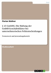 § 43 GmbHG. Die Haftung der GmbH-Geschäftsführer bei unternehmerischen Fehlentscheidungen Normzweck und Anwendungsbereich
