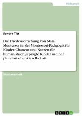 Die Friedenserziehung von Maria Montessori in der Montessori-Pädagogik für Kinder. Chancen und Nutzen für humanistisch geprägte Kinder in einer pluralistischen Gesellschaft