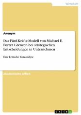 Das Fünf-Kräfte-Modell von Michael E. Porter. Grenzen bei strategischen Entscheidungen in Unternehmen Eine kritische Kurzanalyse