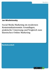 Social Media Marketing im modernen Kommunikationsmix. Grundlagen, praktische Umsetzung und Vergleich zum klassischen Online Marketing