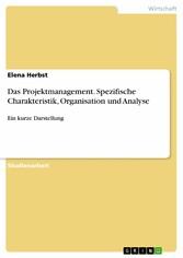 Das Projektmanagement. Spezifische Charakteristik, Organisation und Analyse Ein kurze Darstellung