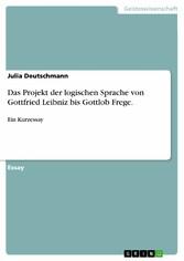 Das Projekt der logischen Sprache von Gottfried Leibniz bis Gottlob Frege. Ein Kurzessay