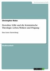 Dorothee Sölle und die feministische Theologie. Leben, Wirken und Prägung Eine kurze Darstellung