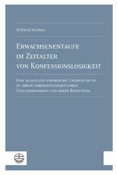 Erwachsenentaufe im Zeitalter von Konfessionslosigkeit Eine qualitativ-empirische Untersuchung zu ihrem lebensgeschichtlichen Zustandekommen und ihrer Bedeutung