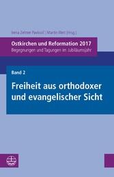 Ostkirchen und Reformation 2017 Begegnungen und Tagungen im Jubiläumsjahr. Band 2: Freiheit aus orthodoxer und evangelischer Sicht
