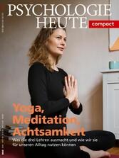 Psychologie Heute Compact 60: Yoga, Meditation, Achtsamkeit Was die drei Lehren ausmacht und wie wir sie für unseren Alltag nutzen können