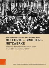 Gelehrte - Schulen - Netzwerke Geschichtsforscher in Schlesien im langen 19. Jahrhundert