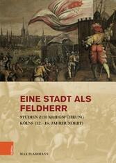 Eine Stadt als Feldherr Studien zur Kriegsführung Kölns (12.-18. Jahrhundert)