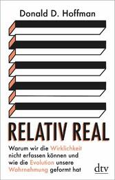 Relativ real Warum wir die Wirklichkeit nicht erfassen können und wie die Evolution unsere Wahrnehmung geformt hat