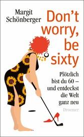 Don't worry, be sixty Plötzlich bist du 60 - und entdeckst die Welt ganz neu