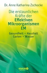 Die erstaunlichen Kräfte der Effektiven Mikroorganismen - EM Gesundheit, Haushalt, Garten, Wasser