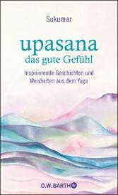 upasana - das gute Gefühl Inspirierende Geschichten und Weisheiten aus dem Yoga