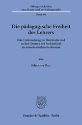 Die pädagogische Freiheit des Lehrers. Eine Untersuchung zur Reichweite und zu den Grenzen der Fachaufsicht im demokratischen Rechtsstaat.