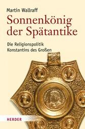 Sonnenkönig der Spätantike Die Religionspolitik Konstantins des Großen