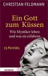 Ein Gott zum Küssen Wie Mystiker leben und was sie erfahren. 15 Porträts