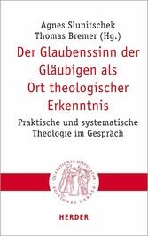 Der Glaubenssinn der Gläubigen als Ort theologischer Erkenntnis Praktische und systematische Theologie im Gespräch