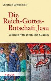 Die Reich-Gottes-Botschaft Jesu Verlorene Mitte christlichen Glaubens