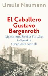 El Caballero Gustavo Bergenroth Wie ein preußischer Forscher in Spanien Geschichte schrieb