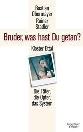 Bruder, was hast du getan? Kloster Ettal. Die Täter, die Opfer, das System.