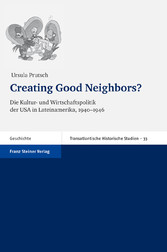 Creating Good Neighbors? Die Kultur- und Wirtschaftspolitik der USA in Lateinamerika, 1940-1946