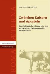 Zwischen Kaisern und Aposteln Das Akakianische Schisma (484-519) als kirchlicher Ordnungskonflikt der Spätantike