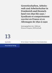 Gewerkschaften, Arbeitswelt und Arbeiterkultur in Frankreich und Deutschland von 1890 bis 1990 / Syndicats et comportement ouvrier en France et en Allemagne de 1890 à 1990