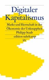 Digitaler Kapitalismus Markt und Herrschaft in der Ökonomie der Unknappheit
