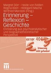 Erinnerung - Reflexion - Geschichte Erinnerung aus psychoanalytischer und biographietheoretischer Perspektive