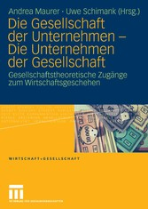 Die Gesellschaft der Unternehmen - Die Unternehmen der Gesellschaft Gesellschaftstheoretische Zugänge zum Wirtschaftsgeschehen