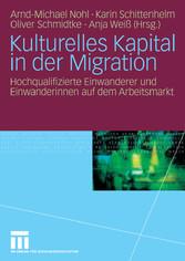 Kulturelles Kapital in der Migration Hochqualifizierte Einwanderer und Einwanderinnen auf dem Arbeitsmarkt