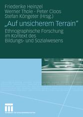 'Auf unsicherem Terrain' Ethnographische Forschung im Kontext des Bildungs- und Sozialwesens