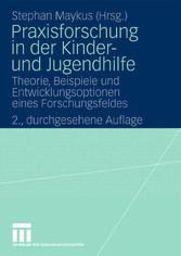 Praxisforschung in der Kinder- und Jugendhilfe Theorie, Beispiele und Entwicklungsoptionen eines Forschungsfeldes