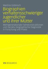 Biographien verhaltensschwieriger Jugendlicher und ihrer Mütter Mehrgenerationale Fallrekonstruktionen und narrativ-biographische Diagnostik in Forschung und Praxis