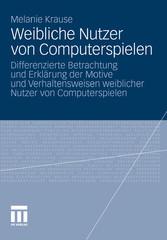 Weibliche Nutzer von Computerspielen Differenzierte Betrachtung und Erklärung der Motive und Verhaltensweisen weiblicher Nutzer von Computerspielen