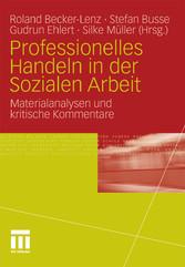 Professionelles Handeln in der Sozialen Arbeit Materialanalysen und kritische Kommentare