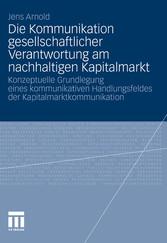 Die Kommunikation gesellschaftlicher Verantwortung am nachhaltigen Kapitalmarkt Konzeptuelle Grundlegung eines kommunikativen Handlungsfeldes der Kapitalmarktkommunikation