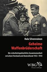 Geheime Waffenbrüderschaft Die sicherheitspolizeiliche Zusammenarbeit zwischen Finnland und Deutschland 1933-1944